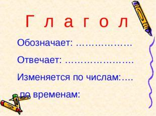 Г л а г о л Обозначает: ……………… Отвечает: …………………. Изменяется по числам:…. по