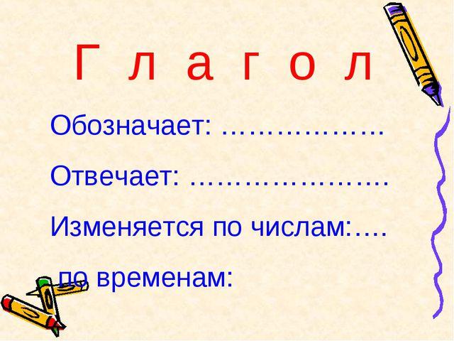 Г л а г о л Обозначает: ……………… Отвечает: …………………. Изменяется по числам:…. по...