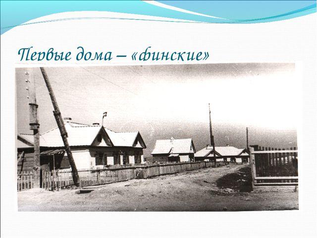 Первые дома – «финские»