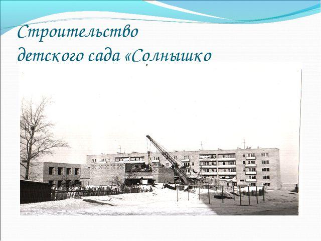 Строительство детского сада «Солнышко