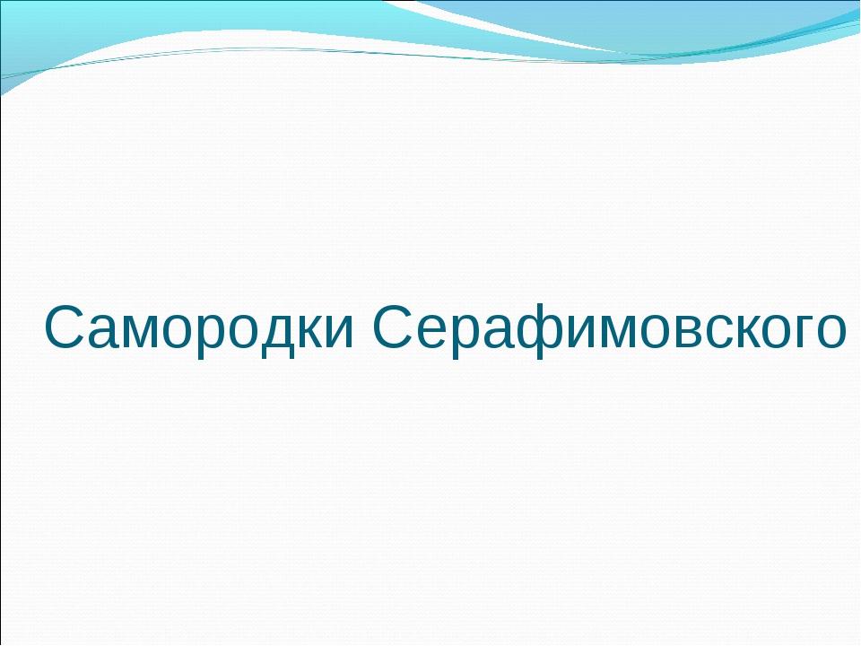 Самородки Серафимовского
