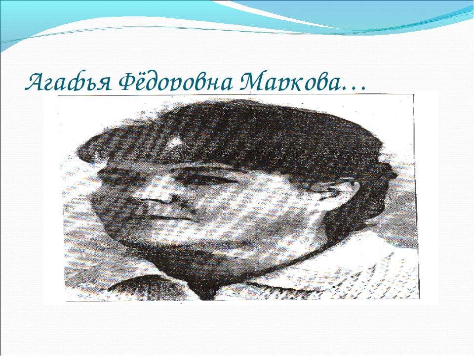 Агафья Фёдоровна Маркова…