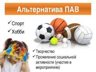 Альтернатива ПАВ Спорт Хобби Творчество Проявление социальной активности (уча