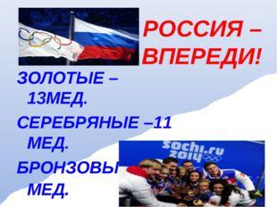 РОССИЯ – ВПЕРЕДИ! ЗОЛОТЫЕ – 13МЕД. СЕРЕБРЯНЫЕ –11 МЕД. БРОНЗОВЫЕ - 9 МЕД.