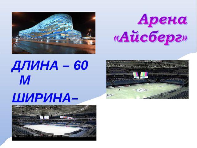 ДЛИНА – 60 М ШИРИНА– 30 М