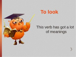 To look This verb has got a lot of meanings