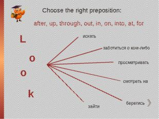 Choose the right preposition: L o o k after, up, through, out, in, on, into,