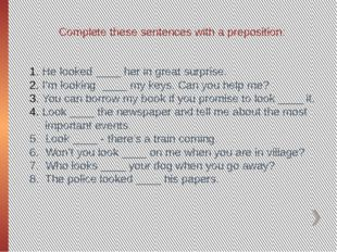 Complete these sentences with a preposition: He looked ____ her in great surp