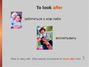 To look after заботиться о ком-либо воспитывать She is very old. She needs so