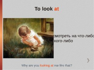 To look at смотреть на что-либо, кого-либо Why are you looking at me like that?