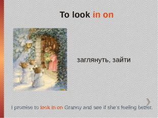 To look in on заглянуть, зайти I promise to look in on Granny and see if she'