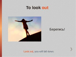 To look out Берегись! Look out, you will fall down.