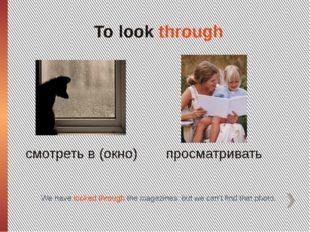 To look through смотреть в (окно) просматривать We have looked through the ma