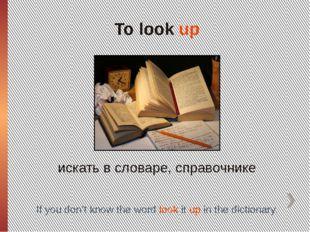 To look up искать в словаре, справочнике If you don't know the word look it u