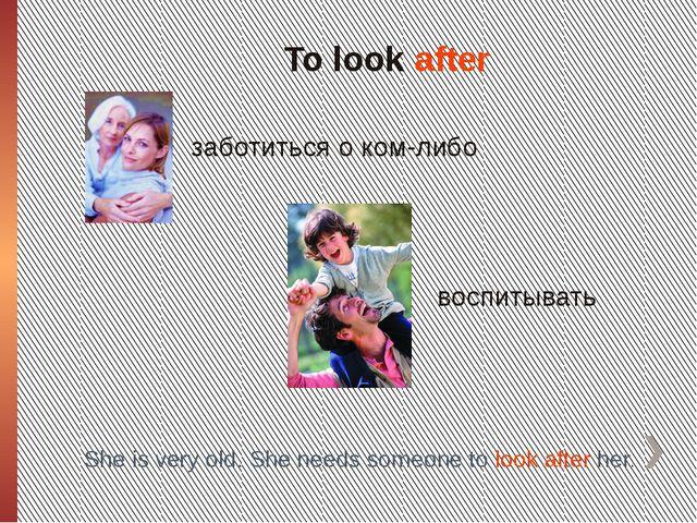 To look after заботиться о ком-либо воспитывать She is very old. She needs so...