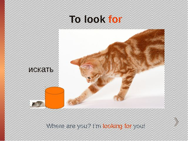 To look for искать Where are you? I'm looking for you!