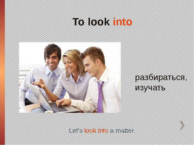 To look into разбираться, изучать Let's look into a matter.