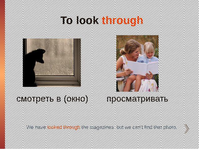 To look through смотреть в (окно) просматривать We have looked through the ma...