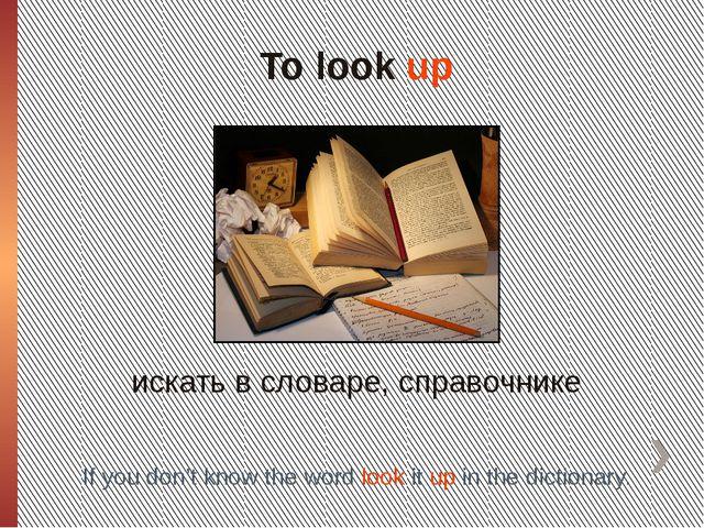 To look up искать в словаре, справочнике If you don't know the word look it u...