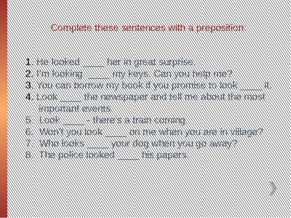 Complete these sentences with a preposition: He looked ____ her in great surp...