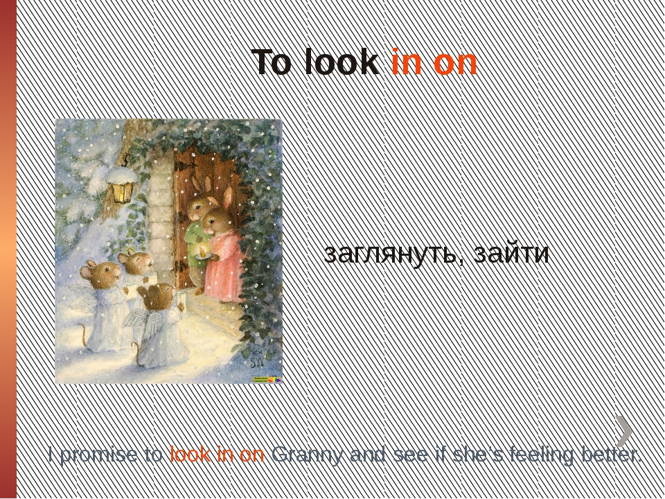 To look in on заглянуть, зайти I promise to look in on Granny and see if she'...