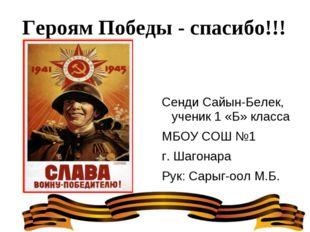 Героям Победы - спасибо!!! Сенди Сайын-Белек, ученик 1 «Б» класса МБОУ СОШ №1