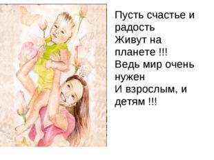 Пусть счастье и радость Живут на планете !!! Ведь мир очень нужен И взрослым,