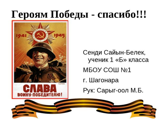 Героям Победы - спасибо!!! Сенди Сайын-Белек, ученик 1 «Б» класса МБОУ СОШ №1...