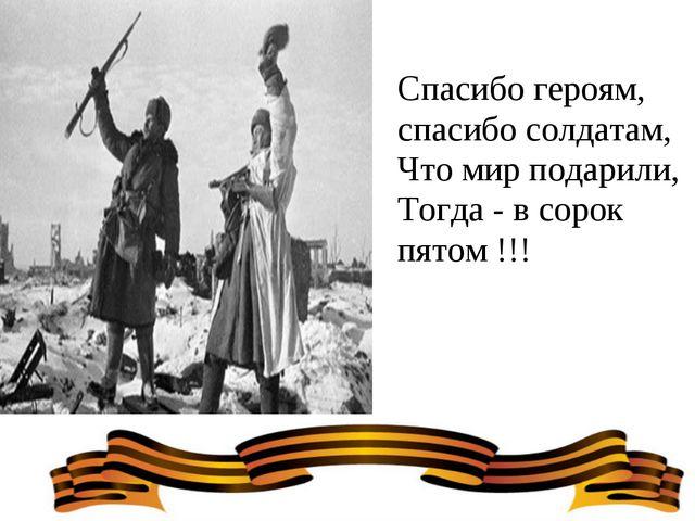 Спасибо героям, спасибо солдатам, Что мир подарили, Тогда - в сорок пятом !!!