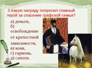 3.Какую награду попросил главный герой за спасение графской семьи? а) деньги