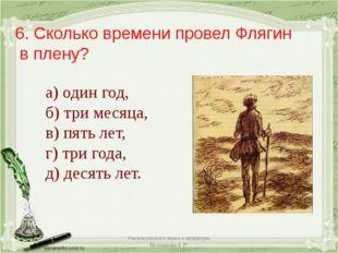 6. Сколько времени провел Флягин в плену? а) один год, б) три месяца, в) пять