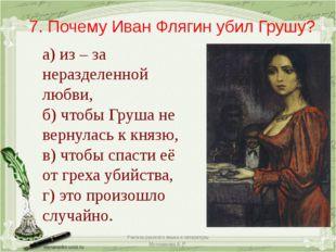 7. Почему Иван Флягин убил Грушу? а) из – за неразделенной любви, б) чтобы Гр