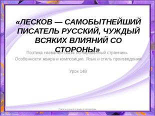 «ЛЕСКОВ— САМОБЫТНЕЙШИЙ ПИСАТЕЛЬ РУССКИЙ, ЧУЖДЫЙ ВСЯКИХ ВЛИЯНИЙ СО СТОРОНЫ»