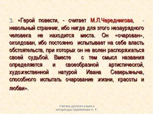 3. «Герой повести, - считает М.Л.Чередникова, - невольный странник, ибо нигд