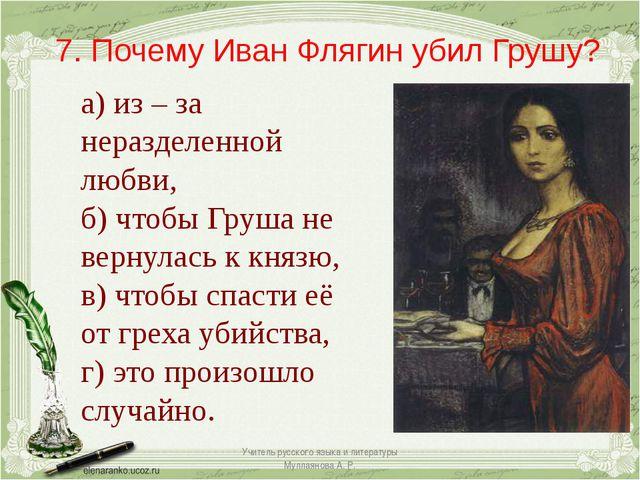 7. Почему Иван Флягин убил Грушу? а) из – за неразделенной любви, б) чтобы Гр...