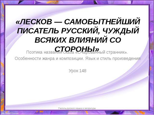 «ЛЕСКОВ— САМОБЫТНЕЙШИЙ ПИСАТЕЛЬ РУССКИЙ, ЧУЖДЫЙ ВСЯКИХ ВЛИЯНИЙ СО СТОРОНЫ»...