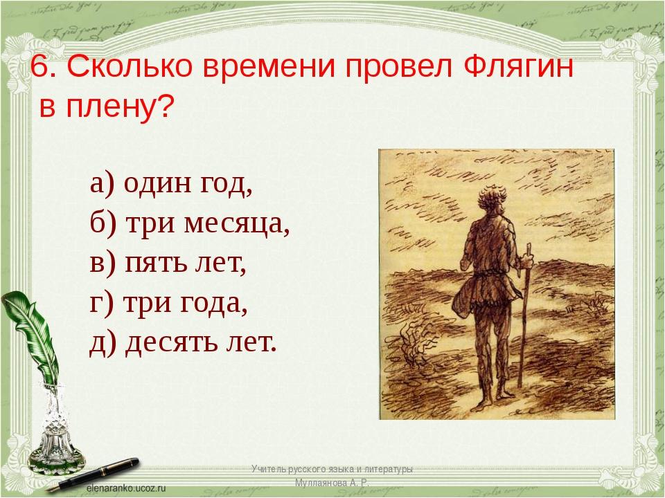 6. Сколько времени провел Флягин в плену? а) один год, б) три месяца, в) пять...