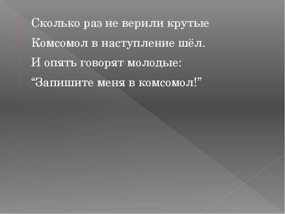 Сколько раз не верили крутые Комсомол в наступление шёл. И опять говорят моло...
