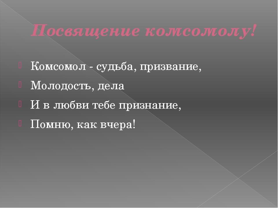 Посвящение комсомолу! Комсомол - судьба, призвание, Молодость, дела И в любви...