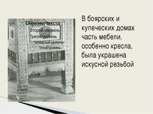 В боярских и купеческих домах часть мебели, особенно кресла, была украшена и