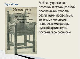 Стул. XVI век Мебель украшалась сквозной и глухой резьбой, пропилиными узорам