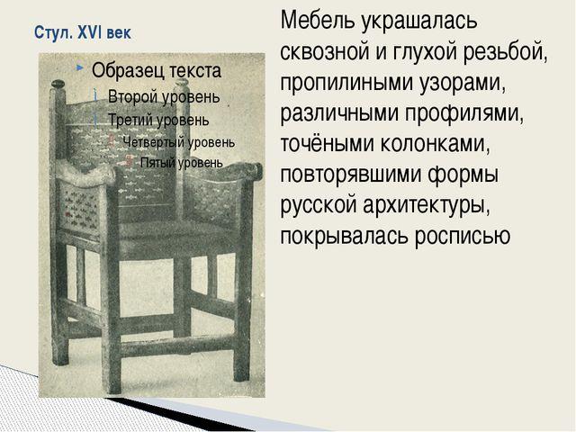 Стул. XVI век Мебель украшалась сквозной и глухой резьбой, пропилиными узорам...