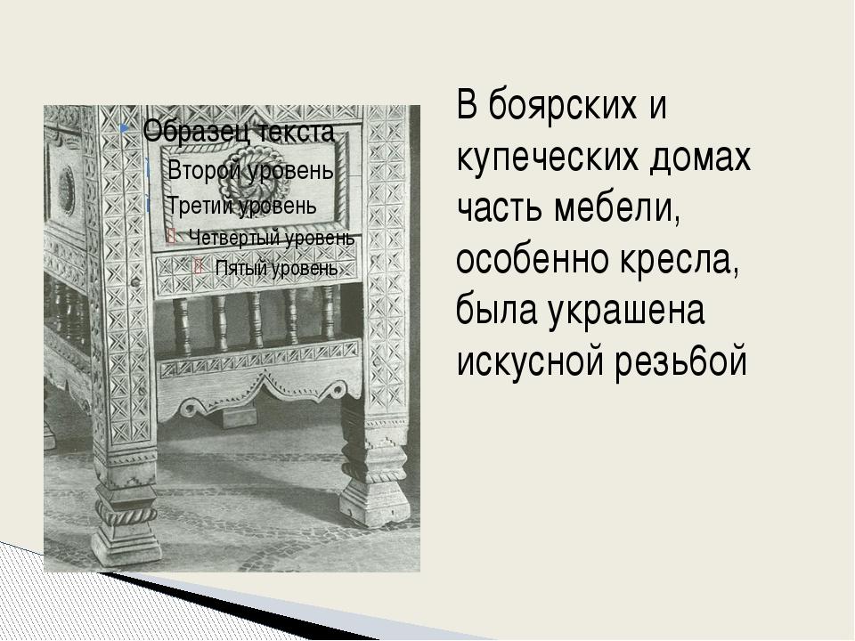 В боярских и купеческих домах часть мебели, особенно кресла, была украшена и...