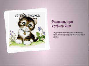 Рассказы про котёнка Яшу Трудолюбивый и любознательный котёнок хочет научитьс