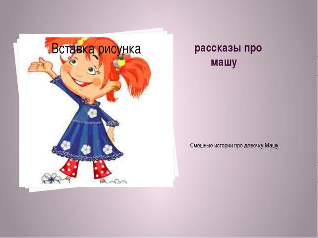 рассказы про машу Смешные истории про девочку Машу.
