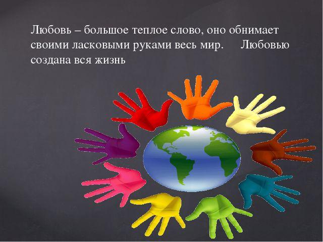 Любовь – большое теплое слово, оно обнимает своими ласковыми руками весь мир....