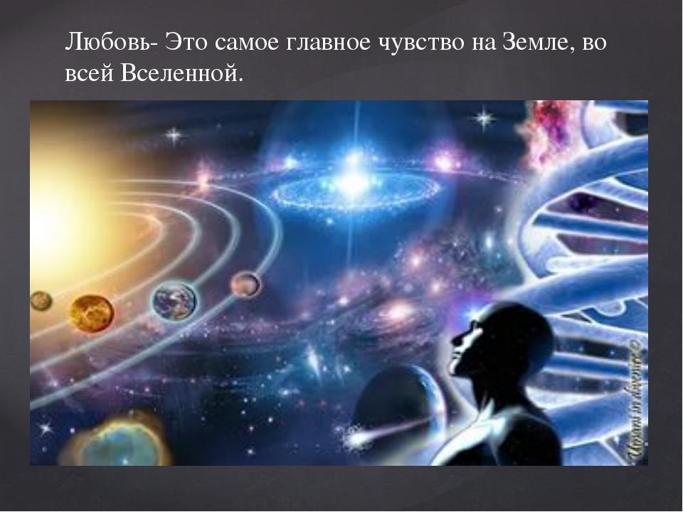 Любовь- Это самое главное чувство на Земле, во всей Вселенной.