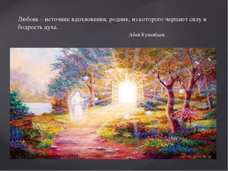 Любовь – источник вдохновения, родник, из которого черпают силу и бодрость д...