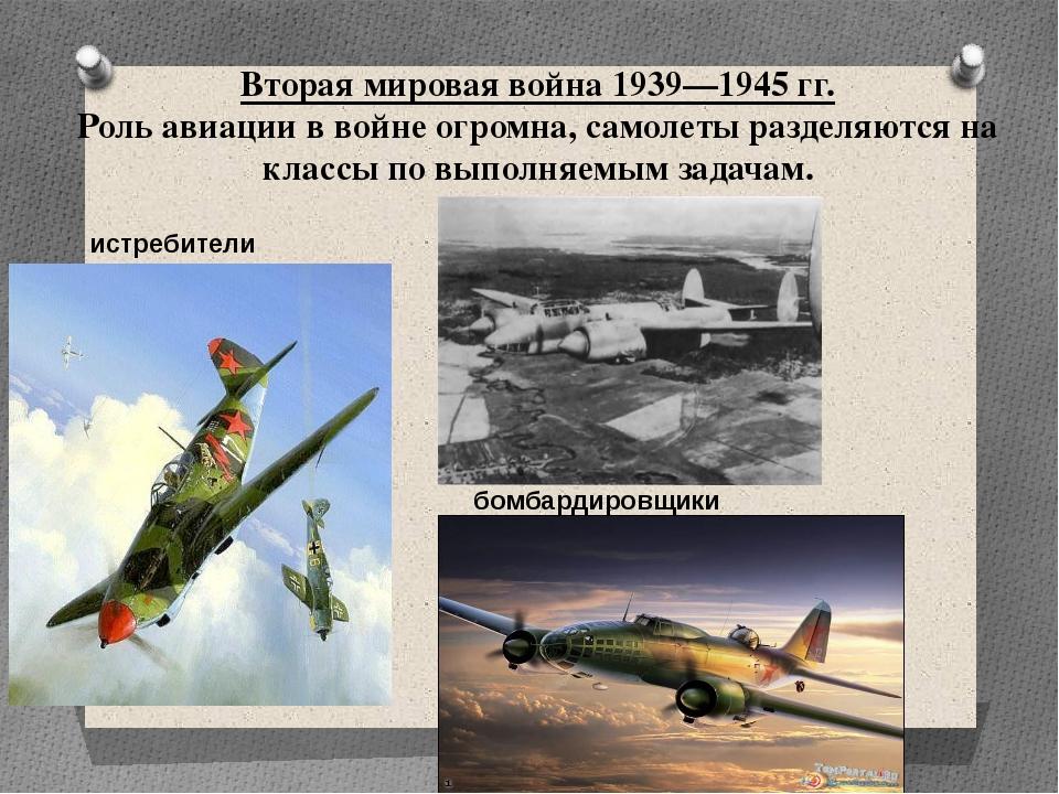 Вторая мировая война 1939—1945 гг. Роль авиации в войне огромна, самолеты раз...