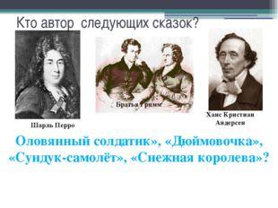 Кто автор следующих сказок? Оловянный солдатик», «Дюймовочка», «Сундук-самолё